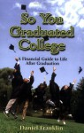 So You Graduated College: A Financial Guide to Life After Graduation - Daniel Franklin