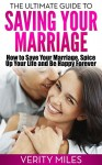 The Ultimate Guide to Saving Your Marriage: How to Save Your Marriage, Spice Up Your Life And Be Happy Forever (Marriage Counseling And Help With Verity) - Verity Miles