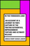 In the Forbidden Land : An account of a journey in Tibet, capture by the Tibetan authorities, imprisonment, torture and ultimate release - Arnold Henry Savage Landor