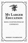 My Larger Education: Being Chapters from My Experience - Booker T. Washington
