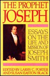 The Prophet Joseph: Essays on the Life and Mission of Joseph Smith - Larry C. Porter