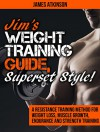 Jim's Weight Training Guide, Superset Style!: A Resistance Training Method For Weight loss, Muscle Growth, Endurance and Strength Training - James Atkinson