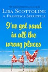 I've Got Sand In All the Wrong Places - Lisa Scottoline, Francesca Serritella