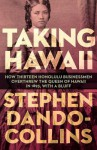 Taking Hawaii: How Thirteen Honolulu Businessmen Overthrew the Queen of Hawaii in 1893, with a Bluff - Stephen Dando-Collins