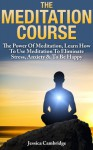 Meditation Course: The Power Of Meditation, Learn How To Use Meditation To Eliminate Stress, Anxiety & To Be Happy (Relaxation And Stress Reduction, Relaxation Techniques, Relaxation Meditation) - Jessica Cambridge, meditation books, meditation, meditation techniques, meditation for beginners, relaxation, stress