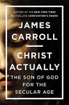 Christ Actually: The Son of God for the Secular Age - James Carroll