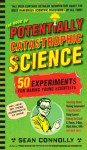 The Book of Potentially Catastrophic Science: 50 Experiments for Daring Young Scientists - Sean Connolly
