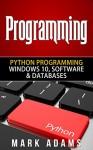 Programming: Python Programming - Windows 10, Software & Databases (Java, Html, C++, Programming C, Programming For Beginners, PHP, Website design) - Mark Adams