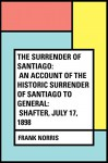 The Surrender of Santiago: An Account of the Historic Surrender of Santiago to General: Shafter, July 17, 1898 - Frank Norris