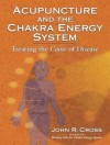 Acupuncture and the Chakra Energy System: Treating the Cause of Disease - John R. Cross, Nadia Ellis, John Amaro