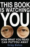 This Book Is Watching You: How What You Read Can Put You Away - Greg Bates