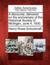 A Discourse, Delivered on the Anniversary of the Historical Society of Michigan, June 4, 1830. - Henry Rowe Schoolcraft