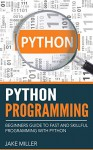 Python Programming: Beginners Guide To Fast And Skillful Programming With Python (Python Programming, Python Programming For Beginners, Learn Python Programming ... Introduction To Python Programming,) - Jake Miller