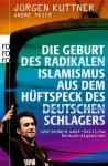 Die Geburt des radikalen Islamismus aus dem Hüftspeck des deutschen Schlagers: und andere west-östliche Denkwürdigkeiten - Jürgen Kuttner