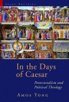 In the Days of Caesar: Pentecostalism and Political Theology - Amos Yong