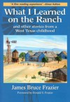 What I Learned on the Ranch: And Other Stories from a West Texas Childhood - James Bruce Frazier, Donald S. Frazier
