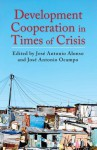Development Cooperation in Times of Crisis - Jose Antonio Alonso, José Antonio Ocampo