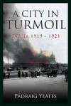 A City in Turmoil: Dublin 1919-1921 - Padraig Yeates