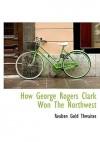 How George Rogers Clark Won the Northwest - Reuben Gold Thwaites