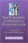 The Unformed Conscience of Evangelicalism: Recovering the Church's Moral Vision - J. Daryl Charles