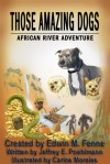 Those Amazing Dogs: African River Adventure - Edwin M. Fenne, Jeffrey E. Poehlmann, Carlos Morales