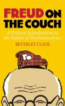 Freud on the Couch: A Critical Introduction to the Father of Psychoanalysis - Beverley Clack