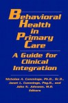 Behavioral Health in Primary Care: A Guide for Clinical Integration - Nicholas A. Cummings