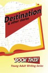 Destination and Other Stories: Harford County Public Library's Book This! Teen Writing Series - Hannah Humphries, Others
