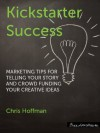 Kickstarter Success: Marketing Tips for Telling Your Story and Crowd Funding Your Creative Ideas - Chris Hoffman