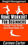 Home Workout for Beginners: Sculpt Your Body, and Blast Belly Fat - Carmen Carter