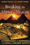 Breaking the Mirror of Heaven: The Conspiracy to Suppress the Voice of Ancient Egypt - Robert Bauval, Ahmed Osman