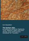 The Eastern Alps: Including the Bavarian Highlands, Tyrol, Salzburg, upper and lower Austria, Syria, And Carniola - Handbook for Travellers - Karl Baedeker