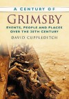 A Century Of Grimsby (Century Of North Of England) - David Cuppleditch