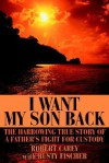 I Want My Son Back: The Harrowing True Story of a Father's Fight for Custody - Robert D. Carey, Rusty Fischer