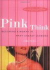 Pink Think: Becoming a Woman in Many Uneasy Lessons - Lynn Peril