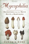 Mycophilia: Revelations from the Weird World of Mushrooms - Eugenia Bone
