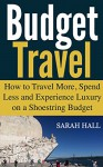 Budget Travel: How to Travel More, Spend Less and Experience Luxury on a Shoestring Budget - Sarah Hall