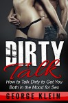 Dirty Talk: How to Talk Dirty to Get You both in the Mood for Sex (Dirty Talk for Women, Dirty Talk for Men, Dirty Talk Examples) - George Klein