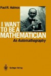 I Want to Be a Mathematician: An Automathography - Paul R. Halmos