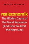 Realeconomik: The Hidden Cause of the Great Recession (And How to Avert the Next One) - Grigory Yavlinsky, Antonina W. Bouis
