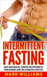 Intermittent Fasting: Gain Lean Muscle, Achieve the Physique of Your Dreams and Live a Healthy Lifestyle (Intermittent Fasting, Intermittent Fasting For Beginners, Burn Fat, Lose Weight) - Mark Williams, Intermittent Fasting