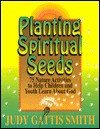 Planting Spiritual Seeds: 75 Nature Activities to Help Children and Youth Learn About God - Judy Gattis Smith