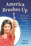 America Brushes Up: The Use and Marketing of Toothpaste and Toothbrushes in the Twentieth Century - Kerry Segrave