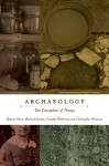 Archaeology: The Discipline of Things - Bjørnar Julius Olsen, Michael Shanks, Timothy Webmoor, Christopher Witmore