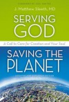Serving God, Saving the Planet: A Call to Care for Creation and Your Soul - Matthew Sleeth
