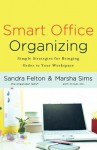 Smart Office Organizing: Simple Strategies for Bringing Order to Your Workspace - Sandra Felton, Marsha Sims