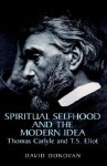 Spiritual selfhood and the modern idea: Thomas Carlyle and T.S. Eliot - David Donovan