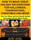 How to Make Great Holiday Decorations for Halloween, Thanksgiving, Christmas and More: Fast, Fun, Cheap and Eco-Friendly Holiday Decorating with the Whole Family (Holiday Entertaining Book 32) - Carolyn Stone, Mara Michaels, Evelyn Trimborn, Erin Kennedy