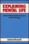 Explaining Mental Life: Some Philosophical Issues in Psychology - James Russell