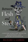 Between Flesh and Steel: A History of Military Medicine from the Middle Ages to the War in Afghanistan - Richard A. Gabriel
